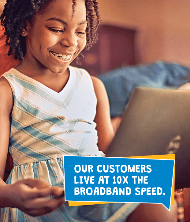 Our Customers live at 10X the broadband speed